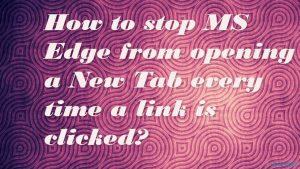 Comment empêcher MS Edge d'ouvrir un nouvel onglet chaque fois qu'on clique sur un lien ?