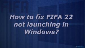 Comment réparer le problème de FIFA 22 qui ne se lance pas sur Windows ?