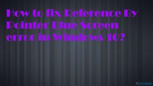 Comment réparer l'erreur Reference By Pointer Blue Screen sur Windows 10 ?